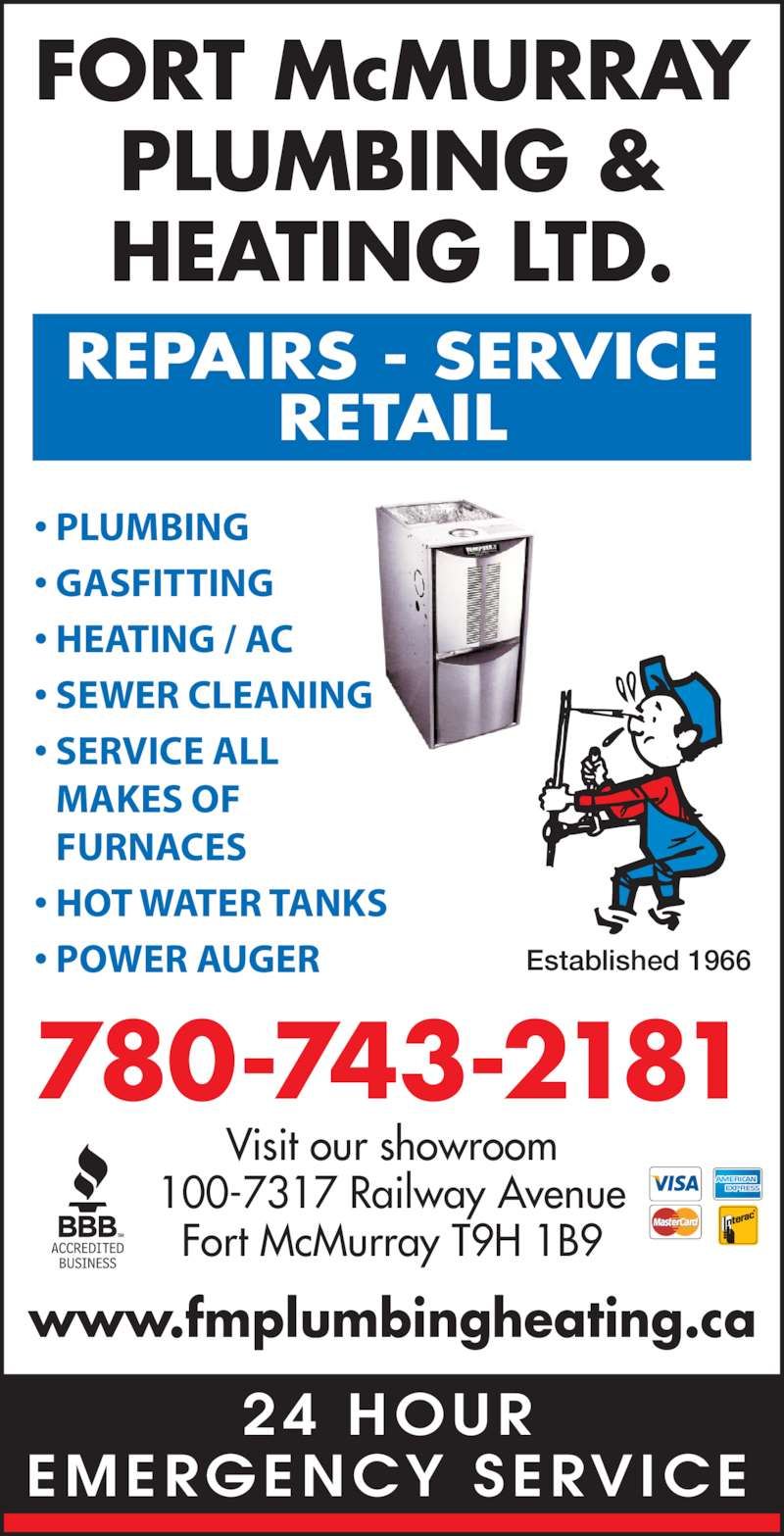 Fort McMurray Plumbing & Heating Ltd (780-743-2181) - Display Ad - 24 HOUR EMERGENCY SERVICE FORT McMURRAY PLUMBING & HEATING LTD. REPAIRS - SERVICE RETAIL 780-743-2181 Visit our showroom 100-7317 Railway Avenue Fort McMurray T9H 1B9 • GASFITTING • HEATING / AC  • SEWER CLEANING • SERVICE ALL MAKES OF FURNACES • HOT WATER TANKS • POWER AUGER www.fmplumbingheating.ca Established 1966 • PLUMBING
