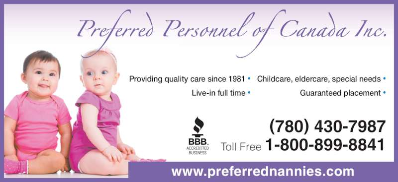 Preferred Personnel (780-430-7987) - Display Ad - Live-in full time • (780) 430-7987 Toll Free 1-800-899-8841 www.preferrednannies.com Childcare, eldercare, special needs • Guaranteed placement • Providing quality care since 1981 •