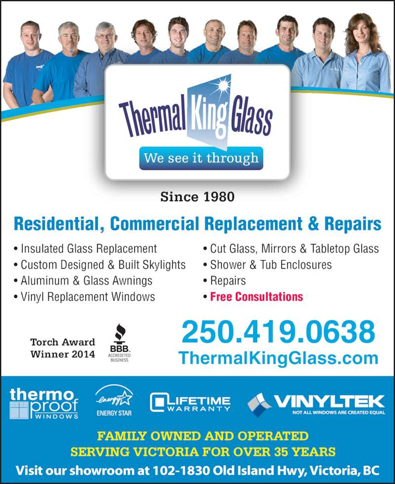 Thermal King Glass (250-478-1286) - Display Ad - Since 1980 We see it through Visit our showroom at 102-1830 Old Island Hwy, Victoria, BC FAMILY OWNED AND OPERATED Torch Award Winner 2014 ThermalKingGlass.com 250.419.0638 • Insulated Glass Replacement • Custom Designed & Built Skylights • Aluminum & Glass Awnings • Vinyl Replacement Windows Residential, Commercial Replacement & Repairs • Cut Glass, Mirrors & Tabletop Glass • Shower & Tub Enclosures • Repairs • Free Consultations SERVING VICTORIA FOR OVER 35 YEARS