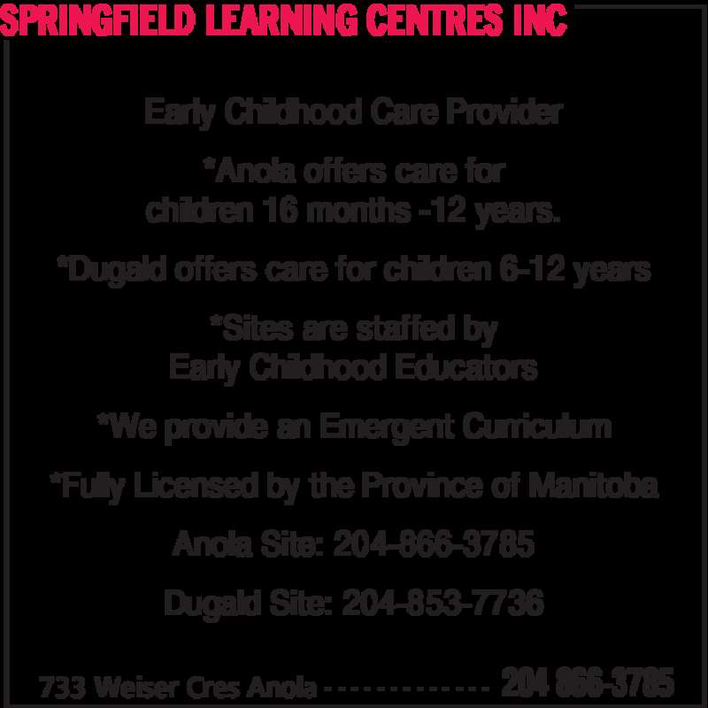 Springfield Learning Centres Inc (204-866-3785) - Display Ad - SPRINGFIELD LEARNING CENTRES INC 733 Weiser Cres Anola 204 866-3785- - - - - - - - - - - - - *Anola offers care for children 16 months -12 years. *Dugald offers care for children 6-12 years *Sites are staffed by Early Childhood Educators *We provide an Emergent Curriculum *Fully Licensed by the Province of Manitoba Anola Site: 204-866-3785 Early Childhood Care Provider Dugald Site: 204-853-7736