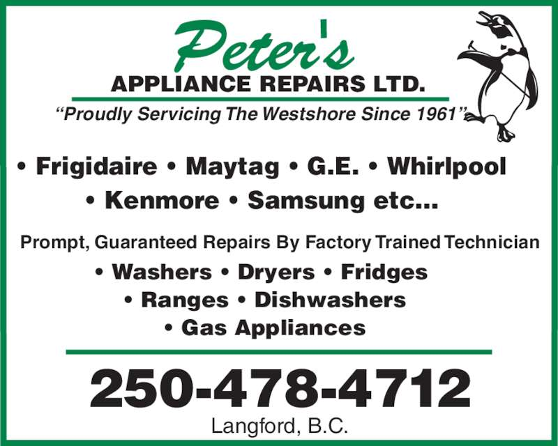 "Peter's Appliance Repairs Ltd (250-478-4712) - Display Ad - 250-478-4712 TD.APPLIANCE REPAIRS L Langford, B.C. ""Proudly Servicing The Westshore Since 1961"" • Washers • Dryers • Fridges  • Ranges • Dishwashers • Gas Appliances • Frigidaire • Maytag • G.E. • Whirlpool • Kenmore • Samsung etc... Prompt, Guaranteed Repairs By Factory Trained Technician"
