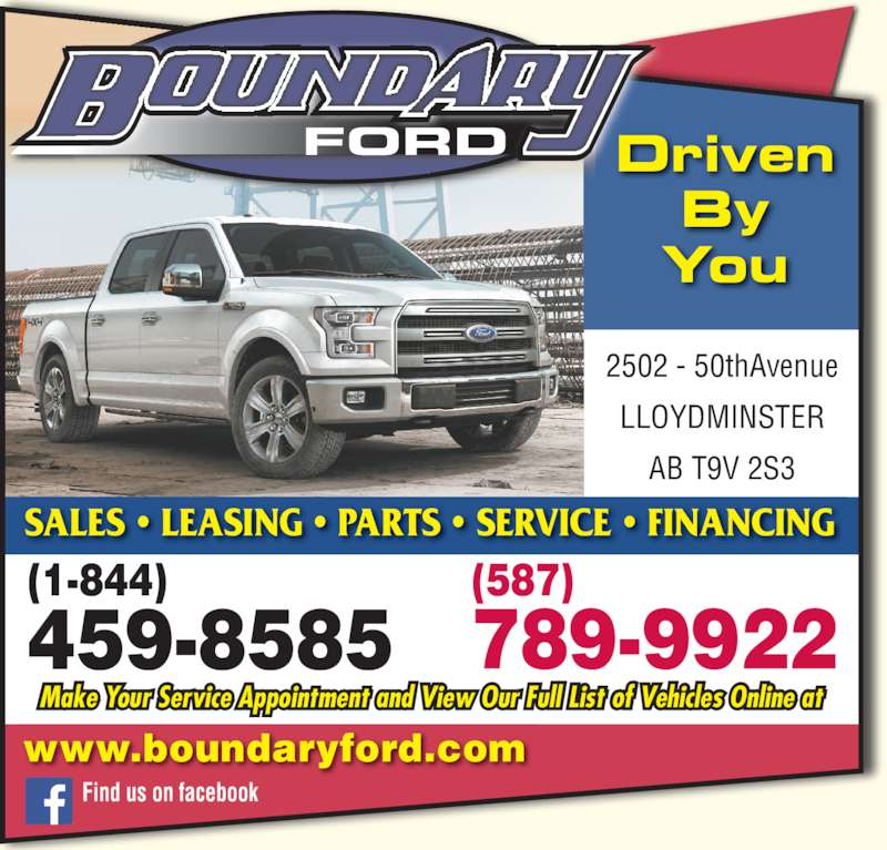 Boundary Ford Sales Ltd (780-872-7755) - Display Ad - FORD Driven By You www.boundaryford.com Make Your Service Appointment and View Our Full List of Vehicles Online at 2502 - 50thAvenue LLOYDMINSTER AB T9V 2S3 789-9922459-8585 SALES • LEASING • PARTS • SERVICE • FINANCING Find us on facebook (587) (1-844)