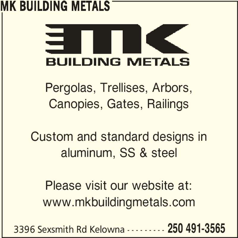 MK Building Metals (250-491-3565) - Display Ad - 3396 Sexsmith Rd Kelowna - - - - - - - - - 250 491-3565 MK BUILDING METALS Pergolas, Trellises, Arbors, Canopies, Gates, Railings Custom and standard designs in aluminum, SS & steel Please visit our website at: www.mkbuildingmetals.com
