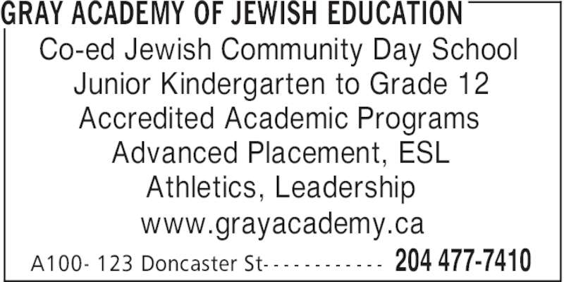 Gray Academy Of Jewish Education (204-477-7410) - Display Ad - GRAY ACADEMY OF JEWISH EDUCATION 204 477-7410A100- 123 Doncaster St- - - - - - - - - - - - Co-ed Jewish Community Day School Junior Kindergarten to Grade 12 Accredited Academic Programs Advanced Placement, ESL Athletics, Leadership www.grayacademy.ca
