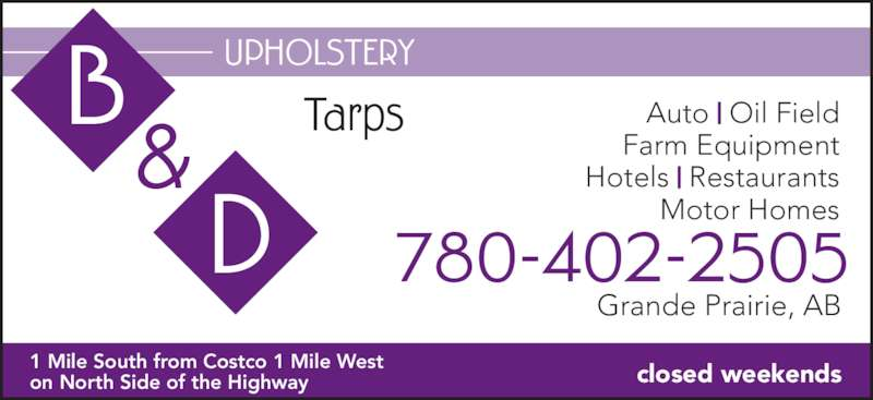 B & D Upholstery (780-402-2505) - Display Ad - Farm Equipment Hotels | Restaurants Auto | Oil Field Motor Homes Grande Prairie, AB 780-402-2505 Tarps closed weekends UPHOLSTERY & 1 Mile South from Costco 1 Mile West  on North Side of the Highway