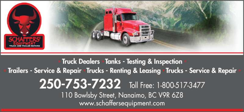 Schaffers' Equipment Truck & Trailer Repairs (2012) Ltd (250-753-7232) - Display Ad - • Truck Dealers • Tanks - Testing & Inspection • 110 Bowlsby Street, Nanaimo, BC V9R 6Z8 250-753-7232 Toll Free: 1-800-517-3477 www.schaffersequipment.com • Trailers - Service & Repair • Trucks - Renting & Leasing • Trucks - Service & Repair •