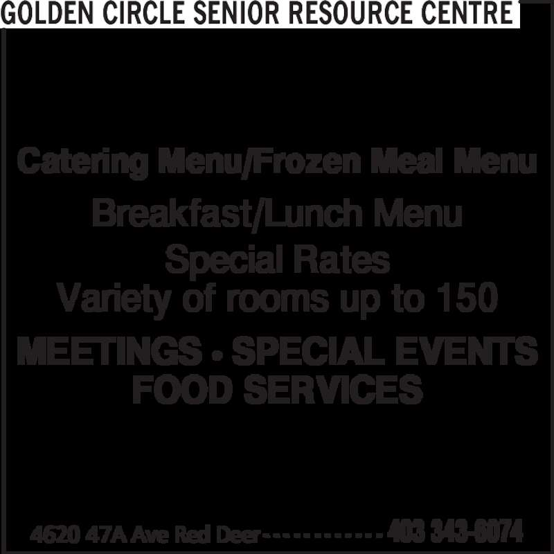 Golden Circle Senior Resource Centre (403-343-6074) - Display Ad - Catering Menu/Frozen Meal Menu Breakfast/Lunch Menu Special Rates Variety of rooms up to 150 MEETINGS π SPECIAL EVENTS FOOD SERVICES GOLDEN CIRCLE SENIOR RESOURCE CENTRE 4620 47A Ave Red Deer 403 343-6074- - - - - - - - - - - -