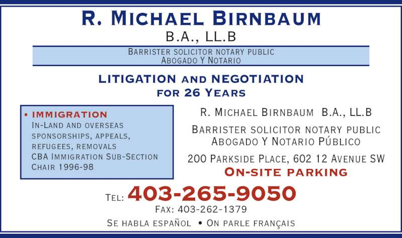 Birnbaum R Michael Barrister & Solicitor (4032659050) - Display Ad - R. Michael Birnbaum B.A., LL.B Barrister solicitor notary public Abogado Y Notario LITIGATION and NEGOTIATION for 26 Years R. Michael Birnbaum  B.A., LL.B Barrister solicitor notary public Abogado Y Notario Público 200 Parkside Place, 602 12 Avenue SW On-site parking Tel: 403-265-9050 Fax: 403-262-1379 Se habla español  • On parle français • IMMIGRATION  In-Land and overseas  sponsorships, appeals,  refugees, removals  CBA Immigration Sub-Section  Chair 1996-98