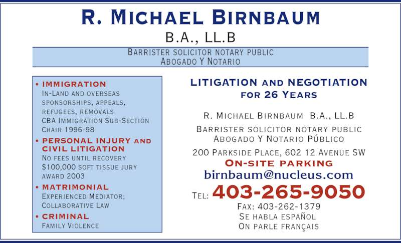 Birnbaum R Michael Barrister & Solicitor (403-265-9050) - Display Ad - R. Michael Birnbaum B.A., LL.B Barrister solicitor notary public Abogado Y Notario LITIGATION and NEGOTIATION for 26 Years R. Michael Birnbaum  B.A., LL.B Barrister solicitor notary public Abogado Y Notario Público 200 Parkside Place, 602 12 Avenue SW On-site parking Tel: 403-265-9050 Fax: 403-262-1379 Se habla español  On parle français • IMMIGRATION  In-Land and overseas  sponsorships, appeals,  refugees, removals  CBA Immigration Sub-Section  Chair 1996-98 • PERSONAL INJURY and CIVIL LITIGATION  No fees until recovery  $100,000 soft tissue jury  award 2003 • MATRIMONIAL  Experienced Mediator;  Collaborative Law • CRIMINAL  Family Violence