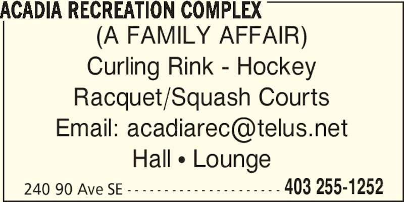 Acadia Recreation Complex (403-255-1252) - Display Ad - Curling Rink - Hockey Racquet/Squash Courts Hall π Lounge 240 90 Ave SE - - - - - - - - - - - - - - - - - - - - - 403 255-1252 ACADIA RECREATION COMPLEX (A FAMILY AFFAIR)