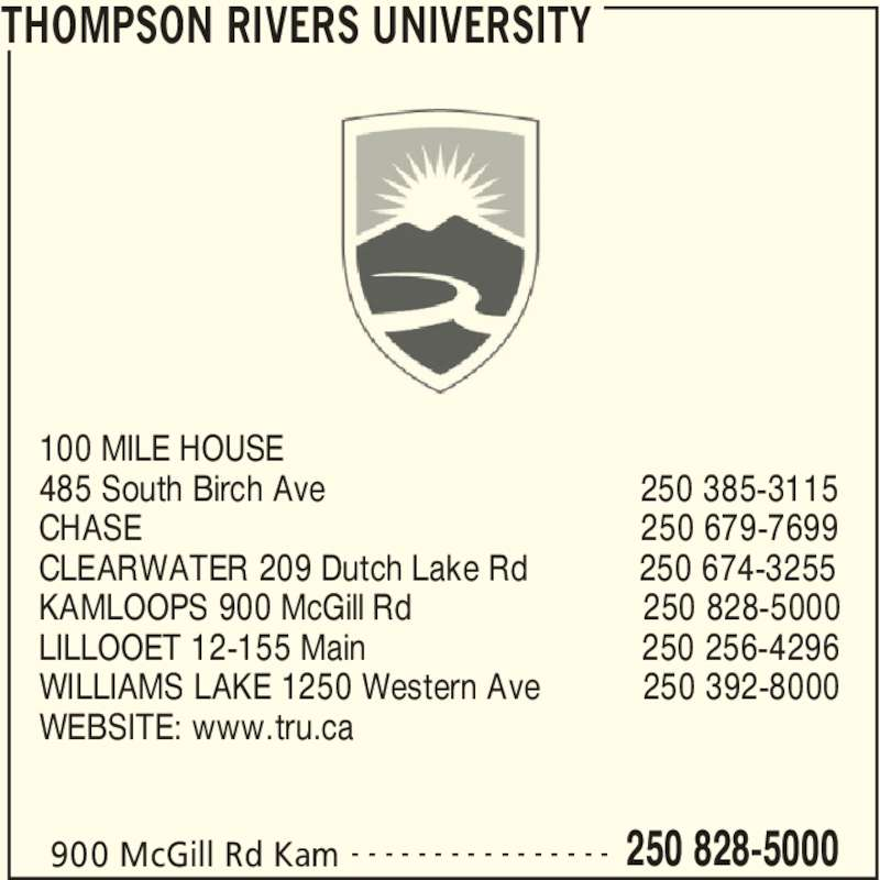 Thompson Rivers University (250-828-5000) - Display Ad - THOMPSON RIVERS UNIVERSITY 900 McGill Rd Kam 250 828-5000- - - - - - - - - - - - - - - - 100 MILE HOUSE 485 South Birch Ave                                  250 385-3115 CHASE                                                      250 679-7699 CLEARWATER 209 Dutch Lake Rd            250 674-3255 KAMLOOPS 900 McGill Rd                         250 828-5000 LILLOOET 12-155 Main                              250 256-4296 WILLIAMS LAKE 1250 Western Ave           250 392-8000 WEBSITE: www.tru.ca