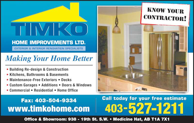 TIMKO Home Improvements Ltd (403-527-1211) - Display Ad - KNOW YOUR CONTRACTOR! Making Your Home Better • Building Re-design & Construction • Kitchens, Bathrooms & Basements • Maintenance-Free Exteriors • Decks • Custom Garages • Additions • Doors & Windows • Commercial • Residential • Home Office Office & Showroom: 938 - 19th St. S.W. • Medicine Hat, AB T1A 7X1 Fax: 403-504-9334 www.timkohome.com Call t oday f or y our free e stimate 403-527-1211