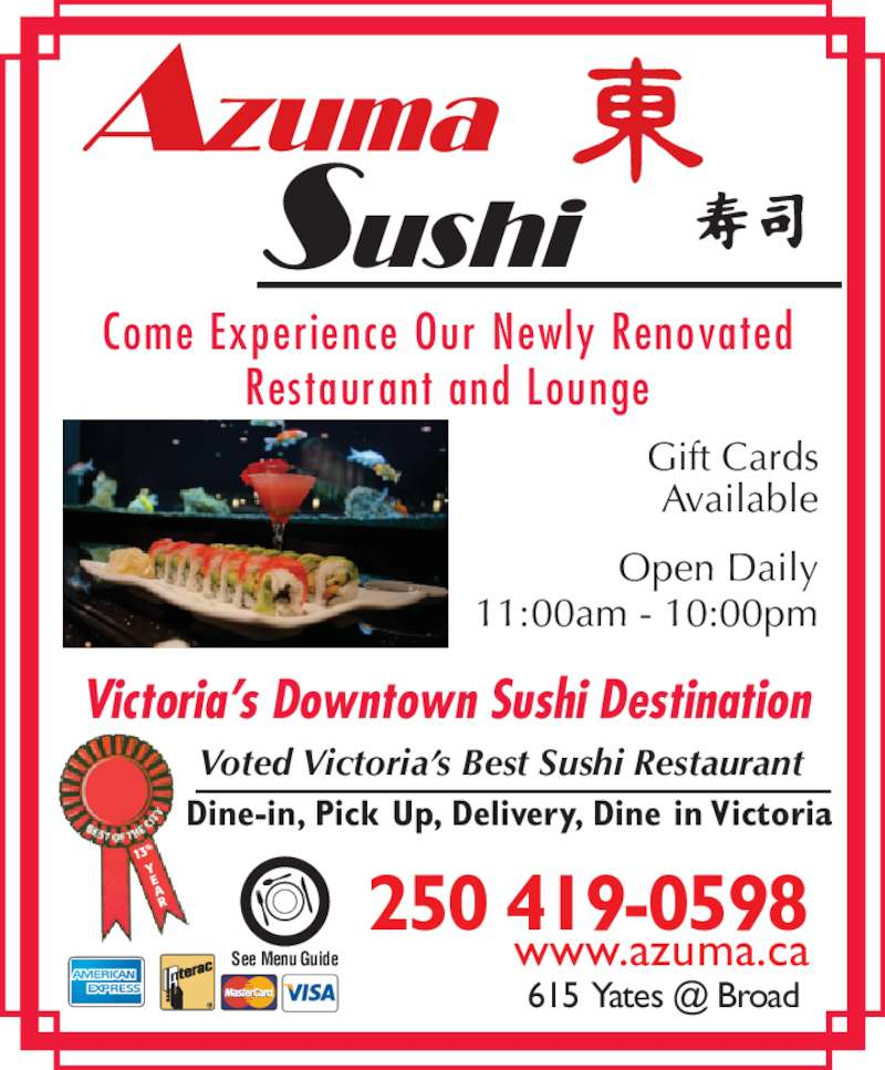 Azuma Sushi (250-382-8768) - Display Ad - www.azuma.ca Come Experience Our Newly Renovated Restaurant and Lounge Victoria's Downtown Sushi Destination Dine-in, Pick Up, Delivery, Dine in Victoria 13 th See Menu Guide Voted Victoria's Best Sushi Restaurant Gift Cards Available Open Daily 11:00am - 10:00pm 250 419-0598