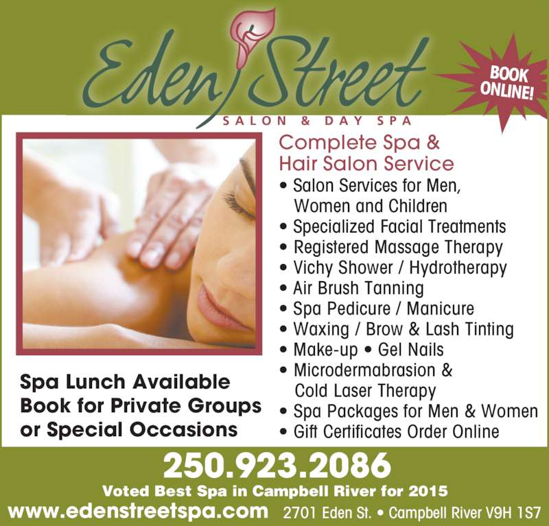 Eden Street Salon & Day Spa (250-923-2086) - Display Ad - Voted Best Spa in Campbell River for 2015 Complete Spa & Hair Salon Service • Salon Services for Men,    Women and Children • Specialized Facial Treatments • Registered Massage Therapy • Vichy Shower / Hydrotherapy • Air Brush Tanning • Spa Pedicure / Manicure • Waxing / Brow & Lash Tinting • Make-up • Gel Nails • Microdermabrasion &    Cold Laser Therapy • Spa Packages for Men & Women • Gift Certificates Order Online 250.923.2086 2701 Eden St. • Campbell River V9H 1S7www.edenstreetspa.com Spa Lunch Available Book for Private Groups or Special Occasions BOOK ONLINE!