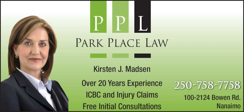 Park Place Law (250-758-7758) - Display Ad - 100-2124 Bowen Rd. Nanaimo 250-758-7758Over 20 Years Experience ICBC and Injury Claims Free Initial Consultations Kirsten J. Madsen
