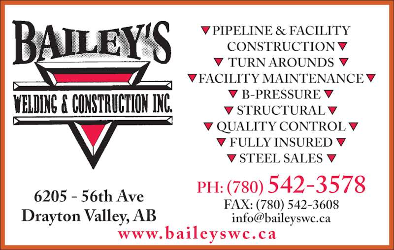 Bailey's Welding & Construction Inc (780-542-3578) - Display Ad - 6205 - 56th Ave Drayton Valley, AB www.baile y s wc.c a PH: (780) 542-3578 FAX: (780) 542-3608 PIPELINE & FACILITY CONSTRUCTION TURN AROUNDS FACILITY MAINTENANCE B-PRESSURE STRUCTURAL QUALITY CONTROL FULLY INSURED STEEL SALES