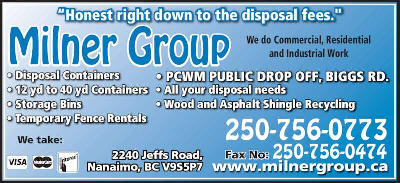 """Milner Group Ventures Inc. (250-756-0773) - Display Ad - """"Honest right down to the disposal fees."""" We do Commercial, Residential and Industrial Work • 12 yd to 40 yd Containers • Storage Bins • PCWM PUBLIC DROP OFF, BIGGS RD. • All your disposal needs • Wood and Asphalt Shingle Recycling • Disposal Containers • Temporary Fence Rentals Nanaimo, BC V9S5P7 2240 Jeffs Road, We take: Fax No: 250-756-0474 250-756-0773 www.milnergroup.ca"""