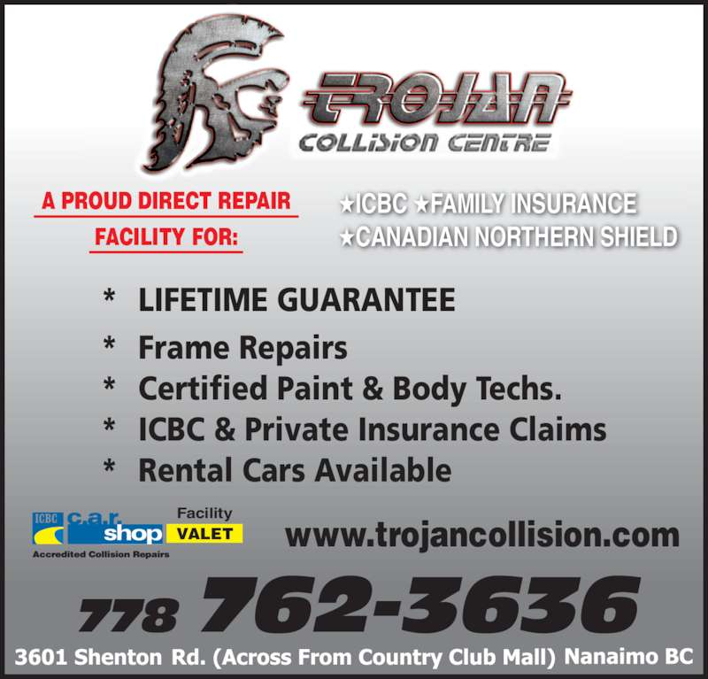 Trojan Collision Centre (250-756-1266) - Display Ad - Facility ★ICBC ★FAMILY INSURANCE ★CANADIAN NORTHERN SHIELD *  LIFETIME GUARANTEE * Frame Repairs * Certified Paint & Body Techs. * ICBC & Private Insurance Claims * Rental Cars Available 778 762-3636 A PROUD DIRECT REPAIR FACILITY FOR: www.trojancollision.comVALET