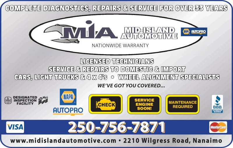 Mid Island Automotive Repairs (250-756-7871) - Display Ad - LICENSED TECHNICIANS SERVICE & REPAIRS TO DOMESTIC & IMPORT CARS, LIGHT TRUCKS & 4 x 4's  •  WHEEL ALIGNMENT SPECIALISTS COMPLETE DIAGNOSTICS, REPAIRS & SERVICE FOR OVER 33 YEARS CHECK NATIONWIDE WARRANTY SERVICE ENGINE SOON! MAINTENANCE REQUIRED www.midislandautomotive.com •  2210 Wilgress  Road, Nanaimo