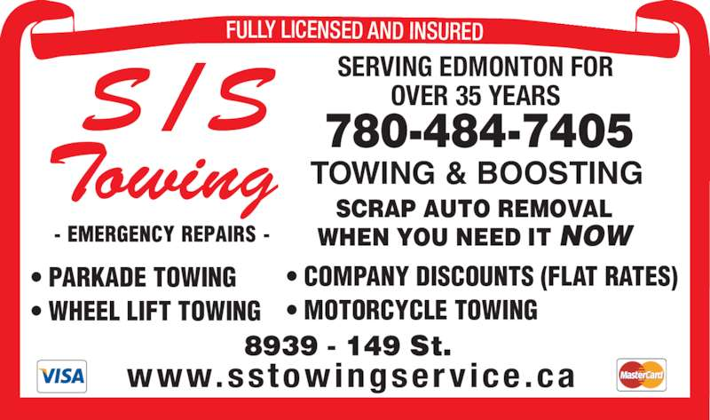 S/S Towing (780-484-7405) - Display Ad - • COMPANY DISCOUNTS (FLAT RATES) • MOTORCYCLE TOWING SCRAP AUTO REMOVAL WHEN YOU NEED IT NOW SERVING EDMONTON FOR OVER 35 YEARS 780-484-7405 Towing S / S FULLY LICENSED AND INSURED www.sstowingserv ice.ca • PARKADE TOWING • WHEEL LIFT TOWING TOWING & BOOSTING