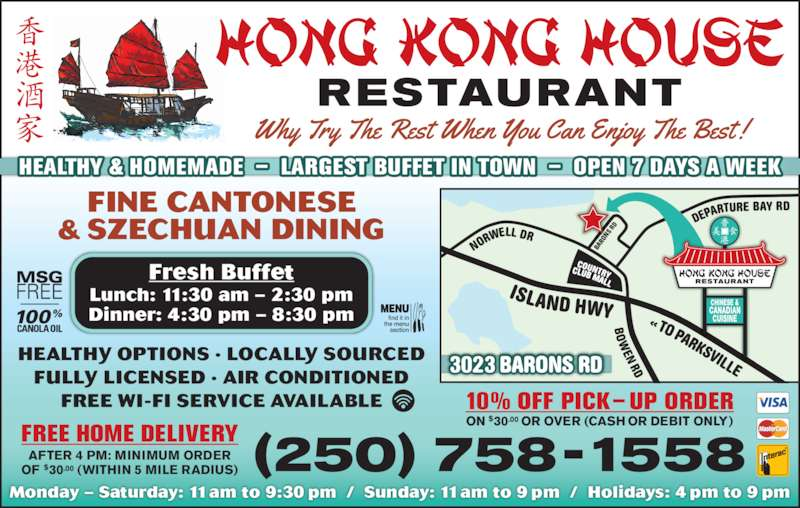 Hong Kong House Restaurant (250-758-1558) - Display Ad - (250) 758-1558 Monday – Saturday: 11am to 9:30 pm  /  Sunday: 11am to 9 pm  /  Holidays: 4 pm to 9 pm FINE CANTONESE & SZECHUAN DINING HEALTHY OPTIONS · LOCALLY SOURCED FULLY LICENSED · AIR CONDITIONED FREE WI-FI SERVICE AVAILABLE FREE HOME DELIVERY YWH DNA LSI 3023 BARONS RD HEALTHY & HOMEMADE  –  LARGEST BUFFET IN TOWN  –  OPEN 7 DAYS A WEEK DR YAB ERUTRAPEDDR SNORAB AFTER 4 PM: MINIMUM ORDER OF $30.00 (WITHIN 5 MILE RADIUS) 10% OFF PICK– UP ORDER ON $30.00 OR OVER (CASH OR DEBIT ONLY) Lunch: 11:30 am – 2:30 pm Dinner: 4:30 pm – 8:30 pm ELL IVS KRA P OT  « DR  N Fresh Buffet WO RD LLEWRON