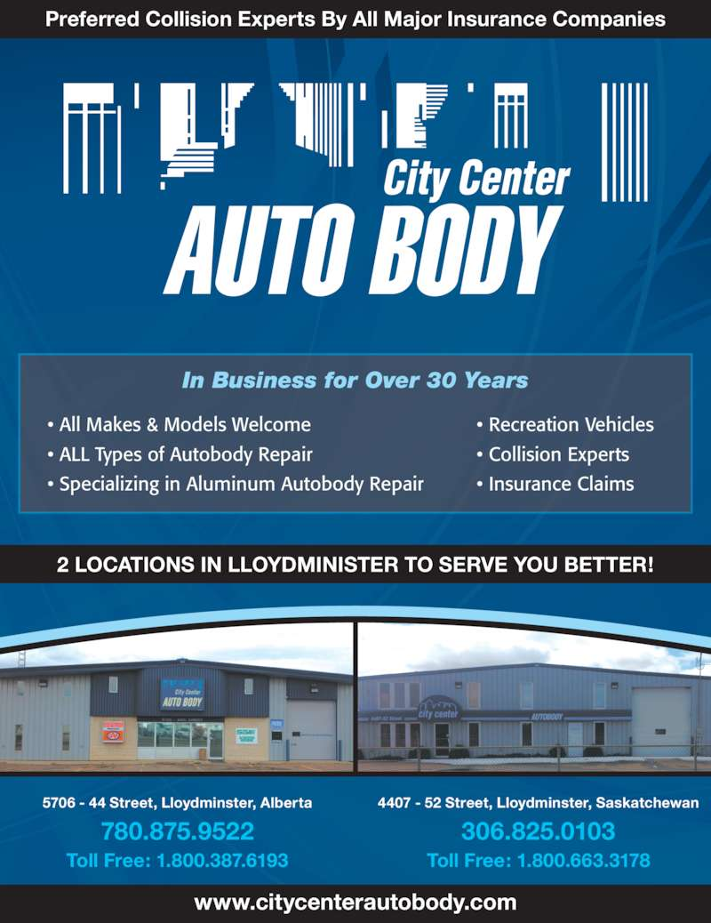 City Center Auto Body Ltd (780-875-9522) - Display Ad - 2 LOCATIONS IN LLOYDMINISTER TO SERVE YOU BETTER! 5706 - 44 Street, Lloydminster, Alberta 780.875.9522 Toll Free: 1.800.387.6193 4407 - 52 Street, Lloydminster, Saskatchewan 306.825.0103 Toll Free: 1.800.663.3178 www.citycenterautobody.com Preferred Collision Experts By All Major Insurance Companies In Business for Over 30 Years • All Makes & Models Welcome • ALL Types of Autobody Repair • Specializing in Aluminum Autobody Repair • Recreation Vehicles • Collision Experts • Insurance Claims