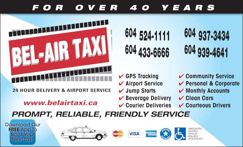Bel-Air Taxi (604-939-4641) - Display Ad - F O R  O V E R  4 0  Y E A R S ✔ Community Service ✔ Personal & Corporate ✔ Monthly Accounts ✔ Clean Cars ✔ Courteous Drivers ✔ GPS Tracking ✔ Airport Service ✔ Jump Starts ✔ Beverage Delivery ✔ Courier Deliverieswww.belairtaxi.ca 604 524-1111 604 433-6666 604 937-3434 604 939-4641 PROMPT, RELIABLE, FRIENDLY SERVICE