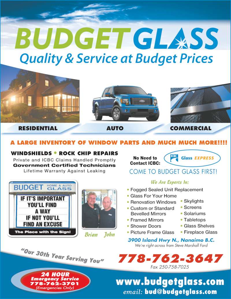 Budget Glass (250-758-3374) - Display Ad - • Renovation Windows  • Custom or Standard    Bevelled Mirrors • Framed Mirrors • Shower Doors • Picture Frame Glass www.budgetglass.com WINDSHIELDS • ROCK CHIP REPAIRS Private and ICBC Claims Handled Promptly Government Certified Technicians Lifet ime Warranty Against Leaking Brian John 24 HOUR Emergency Service 778-762-3701 (Emergencies Only) 3900 Island Hwy N., Nanaimo B.C. We're right across from Steve Marshall Ford 778-762-3647 Fax 250-758-7025 A LARGE INVENTORY OF WINDOW PARTS AND MUCH MUCH MORE!!!! No Need to Contact ICBC: • Fogged Sealed Unit Replacement • Glass For Your Home • Screens  • Solariums • Tabletops • Glass Shelves • Fireplace Glass We Are Experts In: COME TO BUDGET GLASS FIRST! RESIDENTIAL AUTO COMMERCIAL IF IT'S IMPORTANT YOU'LL FIND  A WAY IF NOT YOU'LL FIND AN EXCUSE The Place with the Sign! • Skylights