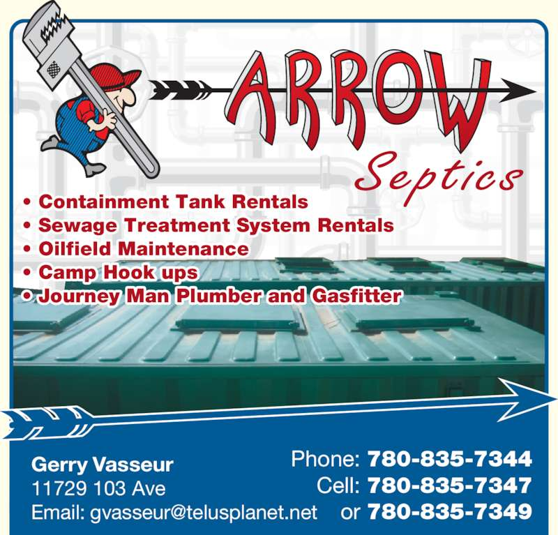 Arrow Plumbing & Heating (780-835-2234) - Display Ad - • Containment Tank Rentals • Sewage Treatment System Rentals • Oilfield Maintenance • Camp Hook ups • Journey Man Plumber and Gasfitter Septics Gerry Vasseur 11729 103 Ave  Phone: 780-835-7344 Cell: 780-835-7347 or 780-835-7349