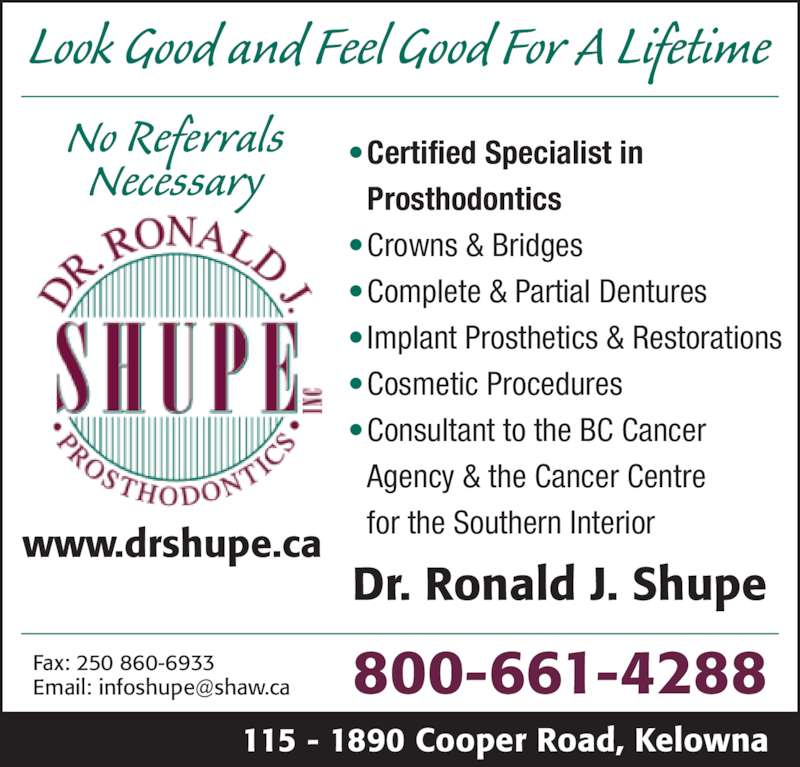 Shupe Ronald J Dr Inc (1-800-661-4288) - Display Ad - 115 - 1890 Cooper Road, Kelowna 800-661-4288 • Certified Specialist in  Prosthodontics • Crowns & Bridges • Complete & Partial Dentures • Implant Prosthetics & Restorations • Cosmetic Procedures • Consultant to the BC Cancer  Agency & the Cancer Centre  for the Southern Interiorwww.drshupe.ca Dr. Ronald J. Shupe Look Good and Feel Good For A Lifetime Fax: 250 860-6933 No Referrals Necessary