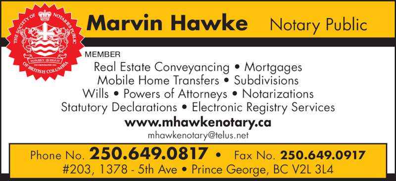 Hawke Marvin Notary Public (250-649-0817) - Display Ad - OF NOTARIES PU BL IC OF BRITISH COLU MB IA NOTARIUS QUIPELLET INCORPORATED 1926 Marvin Hawke   Notary Public Phone No. 250.649.0817 •  Fax No. 250.649.0917 #203, 1378 - 5th Ave • Prince George, BC V2L 3L4 www.mhawkenotary.ca Real Estate Conveyancing • Mortgages Mobile Home Transfers • Subdivisions Wills • Powers of Attorneys • Notarizations Statutory Declarations • Electronic Registry Services MEMBER SO IE TY
