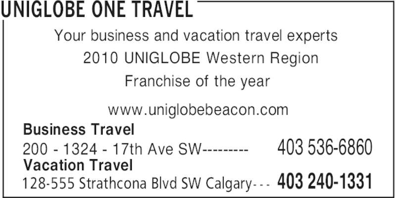 UNIGLOBE One Travel (403-240-1331) - Display Ad - UNIGLOBE ONE TRAVEL 403 240-1331128-555 Strathcona Blvd SW Calgary- - - Your business and vacation travel experts 2010 UNIGLOBE Western Region Franchise of the year 200 - 1324 - 17th Ave SW--------- 403 536-6860 www.uniglobebeacon.com Business Travel Vacation Travel
