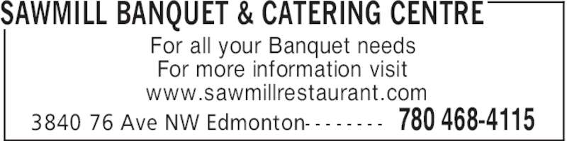 Sawmill Banquet & Catering Centre (780-468-4115) - Display Ad - SAWMILL BANQUET & CATERING CENTRE 780 468-41153840 76 Ave NW Edmonton- - - - - - - - For all your Banquet needs For more information visit www.sawmillrestaurant.com