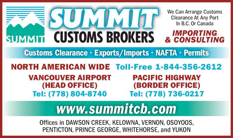 Summit Customs Brokers (604-278-3551) - Display Ad - NORTH AMERICAN WIDE  Toll-Free 1-844-356-2612 www.summitcb.com Offices in DAWSON CREEK, KELOWNA, VERNON, OSOYOOS, PENTICTON, PRINCE GEORGE, WHITEHORSE, and YUKON Customs Clearance · Exports/Imports · NAFTA · Permits PACIFIC HIGHWAY (BORDER OFFICE) Tel: (778) 736-0217 VANCOUVER AIRPORT (HEAD OFFICE) Tel: (778) 804-8740 We Can Arrange Customs Clearance At Any Port In B.C. Or Canada IMPORTING & CONSULTING