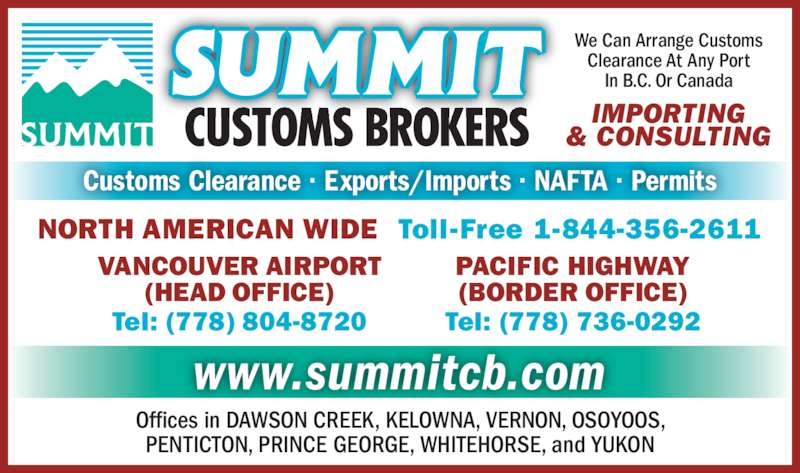 Summit Customs Brokers (604-278-3551) - Display Ad - Tel: (778) 804-8720 We Can Arrange Customs Clearance At Any Port In B.C. Or Canada IMPORTING & CONSULTING NORTH AMERICAN WIDE  Toll-Free 1-844-356-2611 www.summitcb.com Offices in DAWSON CREEK, KELOWNA, VERNON, OSOYOOS, PENTICTON, PRINCE GEORGE, WHITEHORSE, and YUKON Customs Clearance · Exports/Imports · NAFTA · Permits PACIFIC HIGHWAY (BORDER OFFICE) Tel: (778) 736-0292 VANCOUVER AIRPORT (HEAD OFFICE)