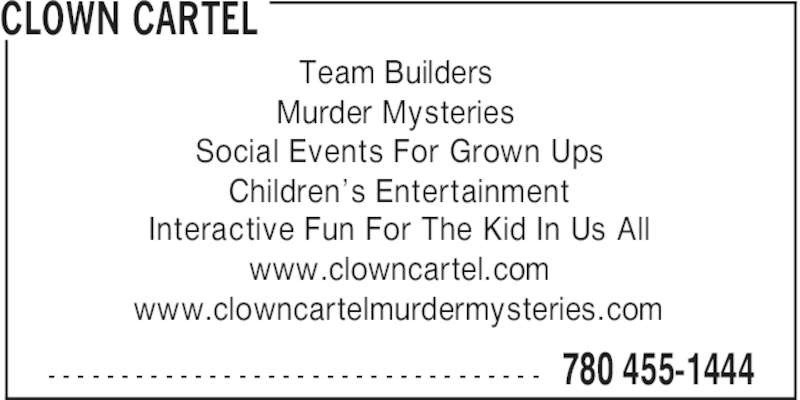 Clown Cartel (780-455-1444) - Display Ad - CLOWN CARTEL 780 455-1444- - - - - - - - - - - - - - - - - - - - - - - - - - - - - - - - - - Team Builders Murder Mysteries Social Events For Grown Ups Children's Entertainment Interactive Fun For The Kid In Us All www.clowncartel.com www.clowncartelmurdermysteries.com