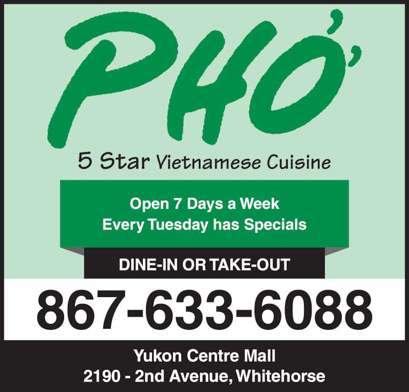 Pho 5 Star Vietnamese Cuisine (867-633-6088) - Display Ad - DINE-IN OR TAKE-OUT 867-633-6088 Yukon Centre Mall 2190 - 2nd Avenue, Whitehorse Open 7 Days a Week Every Tuesday has Specials 5 Star Vietnamese Cuisine