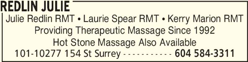 Redlin Julie (604-584-3311) - Display Ad - Julie Redlin RMT π Laurie Spear RMT π Kerry Marion RMT Providing Therapeutic Massage Since 1992 Hot Stone Massage Also Available REDLIN JULIE 101-10277 154 St Surrey - - - - - - - - - - - 604 584-3311