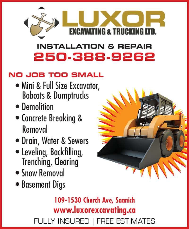 Luxor Mini Excavating Ltd (250-388-9262) - Display Ad - FULLY INSURED | FREE ESTIMATES 109-1530 Church Ave, Saanich www.luxorexcavating.ca 250-388-9262 INSTALLATION & REPAIR NO JOB TOO SMALL • Mini & Full Size Excavator,  Bobcats & Dumptrucks • Demolition • Concrete Breaking &  Removal • Drain, Water & Sewers • Leveling, Backfilling,  Trenching, Clearing • Snow Removal • Basement Digs FULLY INSURED | FREE ESTIMATES 109-1530 Church Ave, Saanich www.luxorexcavating.ca 250-388-9262 INSTALLATION & REPAIR NO JOB TOO SMALL • Mini & Full Size Excavator,  Bobcats & Dumptrucks • Demolition • Concrete Breaking &  Removal • Drain, Water & Sewers • Leveling, Backfilling,  Trenching, Clearing • Snow Removal • Basement Digs