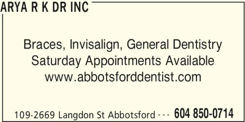 Dr R K Arya Inc (604-850-0714) - Display Ad - Braces, Invisalign, General Dentistry Saturday Appointments Available www.abbotsforddentist.com ARYA R K DR INC 109-2669 Langdon St Abbotsford 604 850-0714- - -