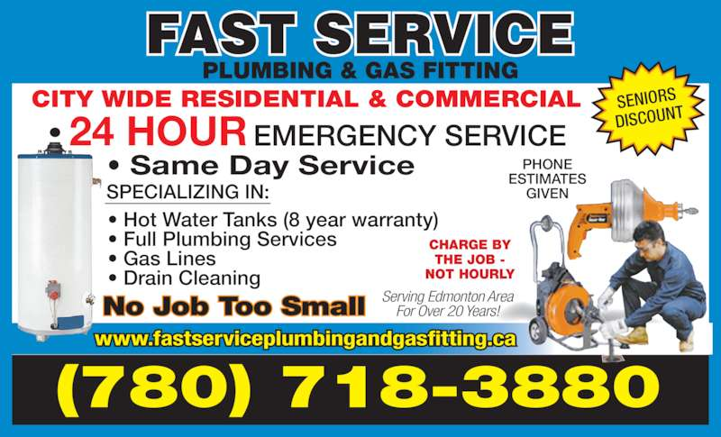 Fast Service Plumbing & Gas Fitting (780-718-3880) - Display Ad - (780) 718-3880 CHARGE BY THE JOB - NOT HOURLY No Job Too Small Serving Edmonton AreaFor Over 20 Years! PHONE ESTIMATES GIVEN SENIORS DISCOUNT CITY WIDE RESIDENTIAL & COMMERCIAL  EMERGENCY SERVICE24 HOUR • Same Day Service SPECIALIZING IN: • Hot Water Tanks (8 year warranty) • Full Plumbing Services • Gas Lines • Drain Cleaning PLUMBING & GAS FITTING www.fastserviceplumbingandgasfitting.ca