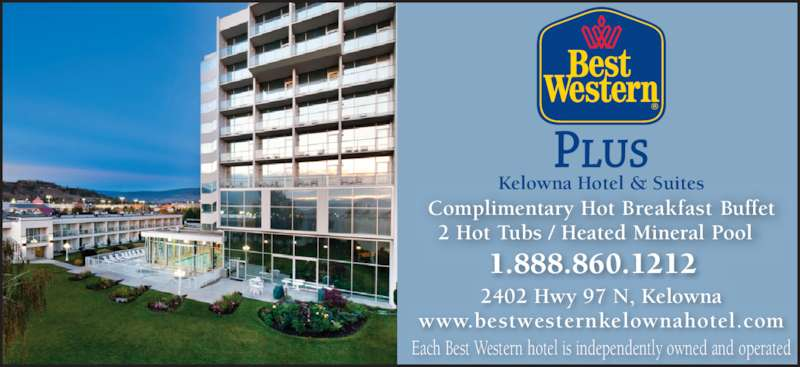 Best Western Plus (250-860-1212) - Display Ad - Complimentary Hot Breakfast Buffet 2 Hot Tubs / Heated Mineral Pool Kelowna Hotel & Suites 1.888.860.1212   2402 Hwy 97 N, Kelowna www.bestwesternkelownahotel.com Each Best Western hotel is independently owned and operated