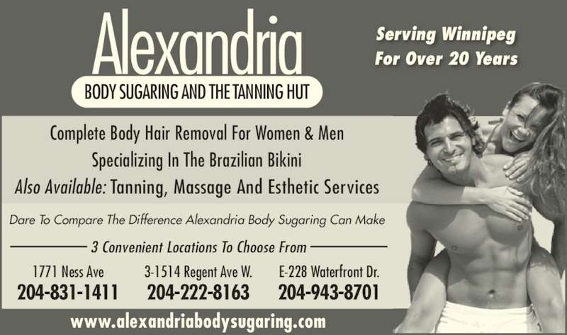 Alexandria Body Sugaring (204-831-1411) - Display Ad - Alexandria Dare To Compare The Difference Alexandria Body Sugaring Can Make BODY SUGARING AND THE TANNING HUT Serving Winnipeg For Over 20 Years www.alexandriabodysugaring.com 1771 Ness Ave 204-831-1411 3-1514 Regent Ave W. 204-222-8163 E-228 Waterfront Dr. 204-943-8701 Complete Body Hair Removal For Women & Men Specializing In The Brazilian Bikini Also Available: Tanning, Massage And Esthetic Services 3 Convenient Locations To Choose From