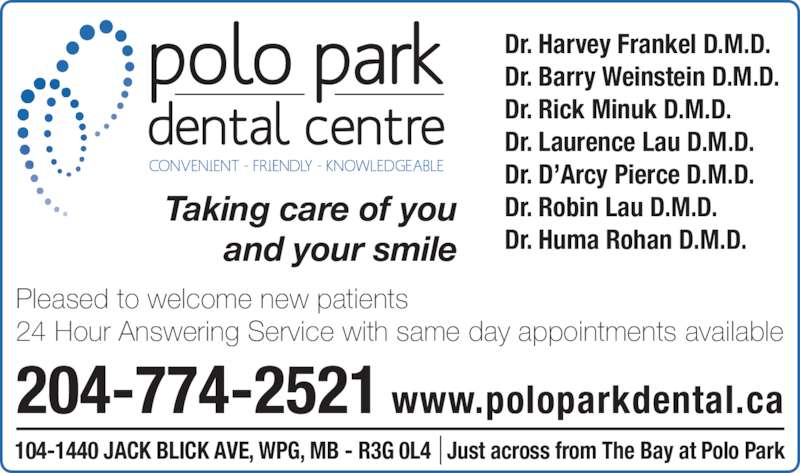 Polo Park Dental Centre (204-774-2521) - Display Ad - Taking care of you and your smile Dr. Harvey Frankel D.M.D. Dr. Barry Weinstein D.M.D. Dr. Rick Minuk D.M.D. Dr. Laurence Lau D.M.D. Dr. D'Arcy Pierce D.M.D. Dr. Robin Lau D.M.D. Dr. Huma Rohan D.M.D. 204-774-2521 www.poloparkdental.ca Pleased to welcome new patients 24 Hour Answering Service with same day appointments available 104-1440 JACK BLICK AVE, WPG, MB - R3G 0L4   Just across from The Bay at Polo Park