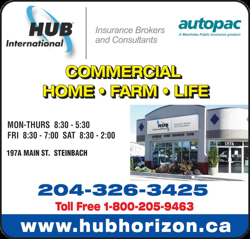 HUB International Insurance Brokers (204-326-3425) - Display Ad - www.hubhorizon.ca MON-THURS  8:30 - 5:30 FRI  8:30 - 7:00  SAT  8:30 - 2:00 197A MAIN ST.  STEINBACH 204-326-3425 Toll Free 1-800-205-9463 COMMERCIAL  HOME • FARM • LIFE I       I
