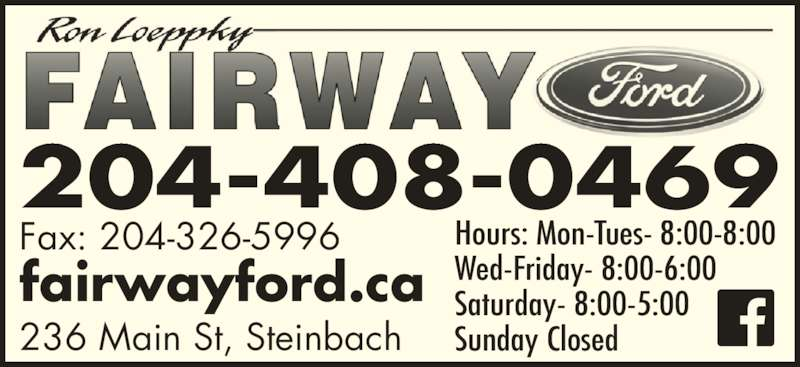 Fairway Ford Sales Ltd (204-326-3412) - Display Ad - Hours: Mon-Tues- 8:00-8:00 Wed-Friday- 8:00-6:00 Saturday- 8:00-5:00 Sunday Closed Fax: 204-326-5996 fairwayford.ca 236 Main St, Steinbach 204-408-0469