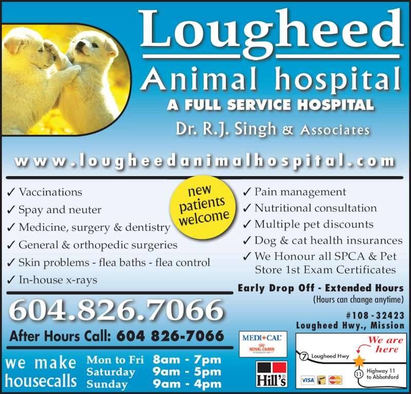 Lougheed Animal Hospital (604-826-7066) - Display Ad - Saturday     9am - 5pm Sunday      9am - 4pm we make housecalls We are  here 7 Lougheed Hwy 11 Highway 11 to Abbotsford #108 - 32423 Lougheed Hwy., Mission ® ✓  Vaccinations ✓  Spay and neuter ✓  Medicine, surgery & dentistry ✓  General & orthopedic surgeries ✓  Skin problems - flea baths - flea control ✓  In-house x-rays ✓  Pain management ✓  Nutritional consultation ✓  Multiple pet discounts ✓  Dog & cat health insurances ✓  We Honour all SPCA & Pet     Store 1st Exam Certificates  604.826.7066 After Hours Call: 604 826-7066 new patients welcome A FULL SERVICE HOSPITAL Lougheed Animal hospital Dr. R.J. Singh & Associates Early Drop Off - Extended Hours (Hours can change anytime) w w w . l o u g h e e d a n i m a l h o s p i t a l . c o m Mon to Fri  8am - 7pm