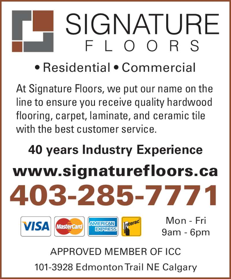 Signature Floors (403-285-7771) - Display Ad - • Residential • Commercial 40 years Industry Experience www.signaturefloors.ca 403-285-7771 At Signature Floors, we put our name on the  line to ensure you receive quality hardwood  flooring, carpet, laminate, and ceramic tile  with the best customer service. 101-3928 Edmonton Trail NE Calgary APPROVED MEMBER OF ICC Mon - Fri 9am - 6pm