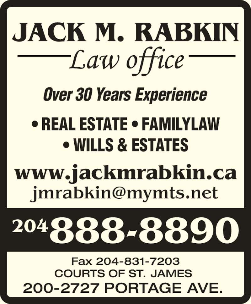 Jack M Rabkin Law Office (204-888-8890) - Display Ad - www.jackmrabkin.ca Over 30 Years Experience • REAL ESTATE • FAMILYLAW • WILLS & ESTATES  Fax 204-831-7203 COURTS OF ST. JAMES 200-2727 PORTAGE AVE. 204888-8890  JACK M. RABKIN