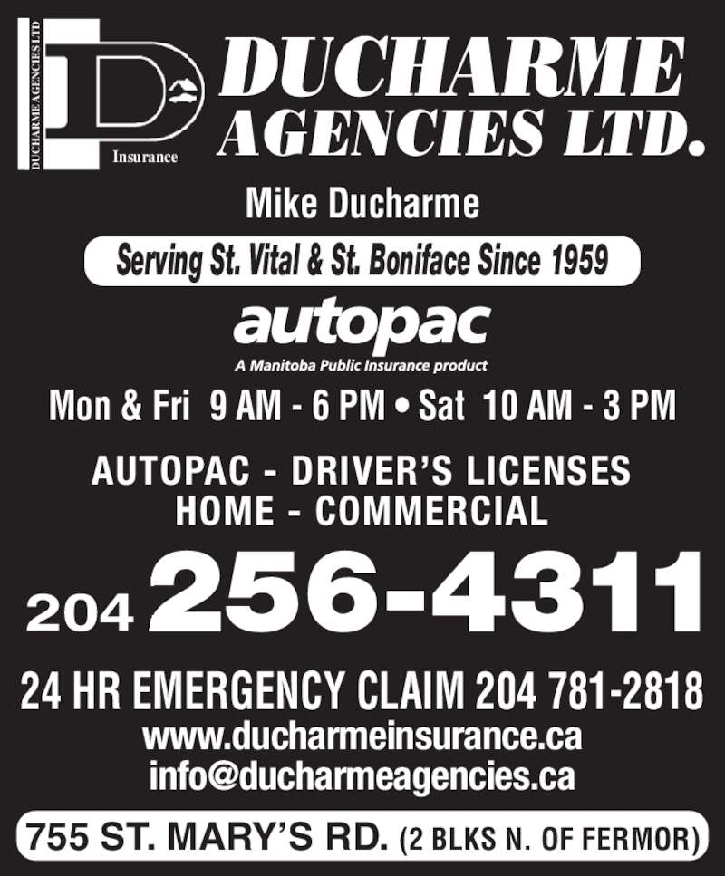 Ducharme Agencies Ltd (204-256-4311) - Display Ad - E  AG EN IE S  LT Insurance DUCHARME AGENCIES LTD. 755 ST. MARY'S RD. (2 BLKS N. OF FERMOR) 24 HR EMERGENCY CLAIM 204 781-2818 www.ducharmeinsurance.ca Mon & Fri  9 AM - 6 PM • Sat  10 AM - 3 PM Mike Ducharme 204 AUTOPAC - DRIVER'S LICENSES HOME - COMMERCIAL Serving St. Vital & St. Boniface Since 1959
